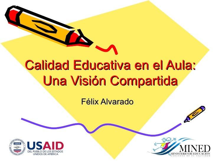 Calidad Educativa en el Aula: Una Visi ón Compartida F élix Alvarado
