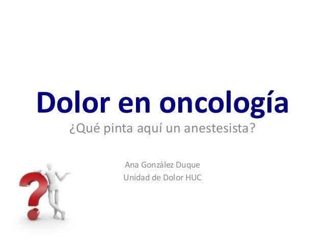 Dolor en oncología ¿Qué pinta aquí un anestesista? Ana González Duque Unidad de Dolor HUC