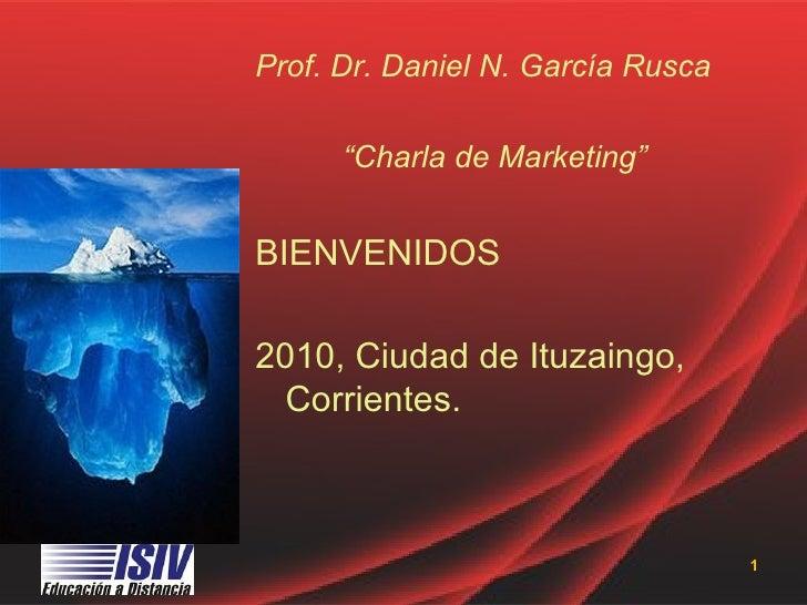"""Prof. Dr. Daniel N. García Rusca      """"Charla de Marketing""""BIENVENIDOS2010, Ciudad de Ituzaingo,  Corrientes.             ..."""