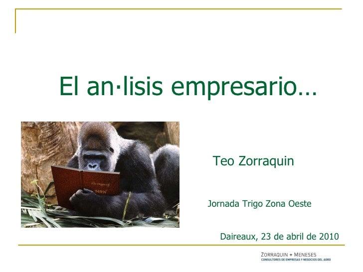 El análisis empresario…      Teo Zorraquin     Jornada Trigo Zona Oeste    Daireaux, 23 de abril de 2010 .
