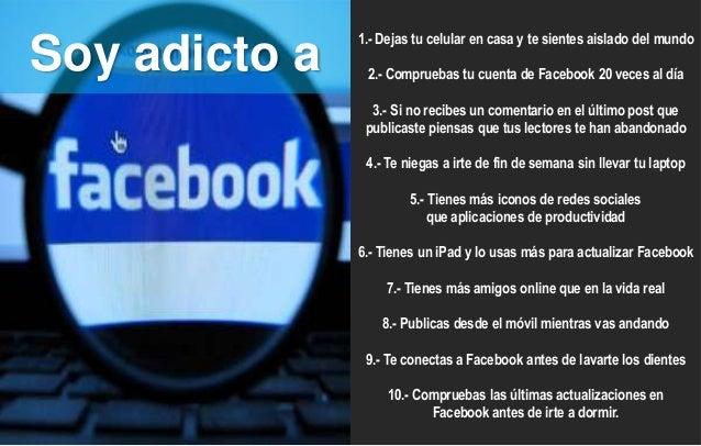Soy adicto a  1.- Dejas tu celular en casa y te sientes aislado del mundo 2.- Compruebas tu cuenta de Facebook 20 veces al...