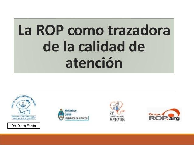 La ROP como trazadora de la calidad de atención Dra Diana Fariña