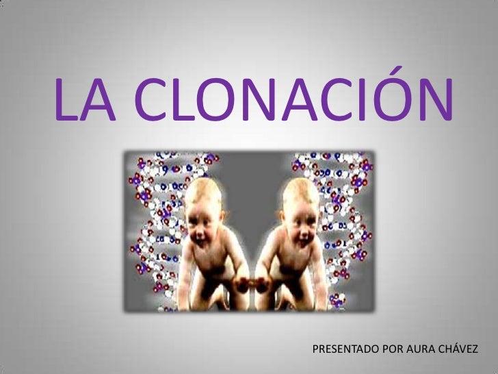 LA CLONACIÓN<br />PRESENTADO POR AURA CHÁVEZ<br />