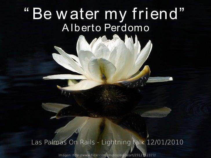 """"""" Be w ater my f ri end""""            A l b erto Perdomo      Las Palmas On Rails - Lightning talk 12/01/2010          Imáge..."""