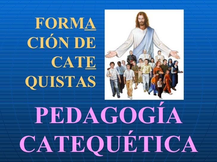 FORM A  CIÓN DE CAT E  QUISTAS PEDAGOGÍA CATEQUÉTICA
