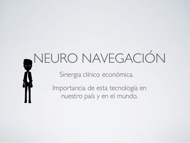 NEURO NAVEGACIÓN  Sinergia clínico económica.  Importancia de esta tecnología en  nuestro país y en el mundo.