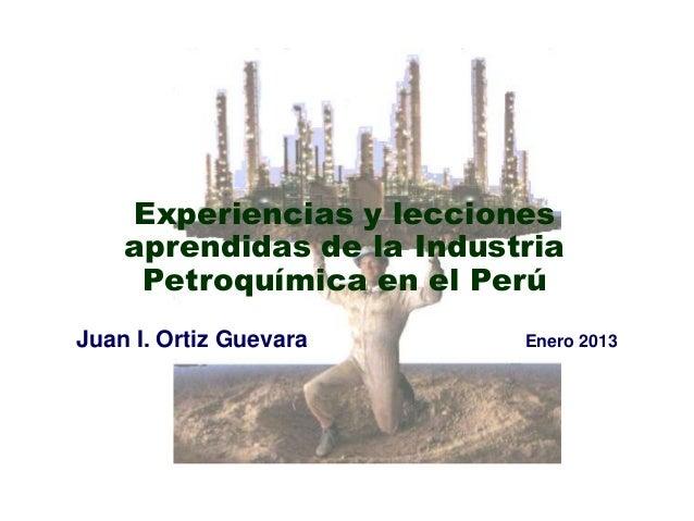 Experiencias y lecciones    aprendidas de la Industria     Petroquímica en el PerúJuan I. Ortiz Guevara      Enero 2013