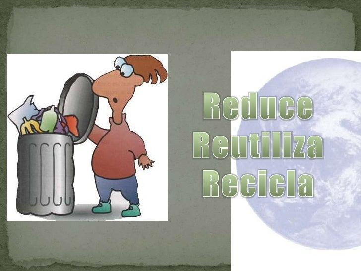 Reduce<br />Reutiliza<br />Recicla<br />