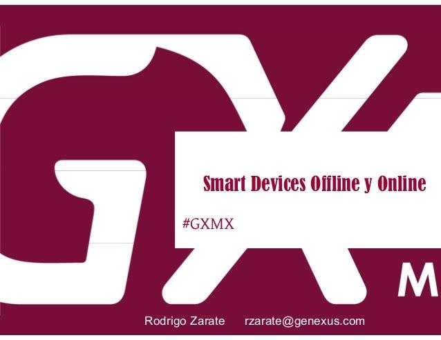 #GXMX Smart Devices Offline y Online Rodrigo Zarate rzarate@genexus.com