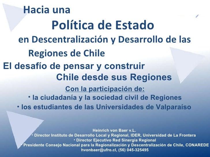 Hacia una  Política de Estado  en Descentralización y Desarrollo de las Regiones de Chile  <ul><li>Heinrich von Baer v.L. ...
