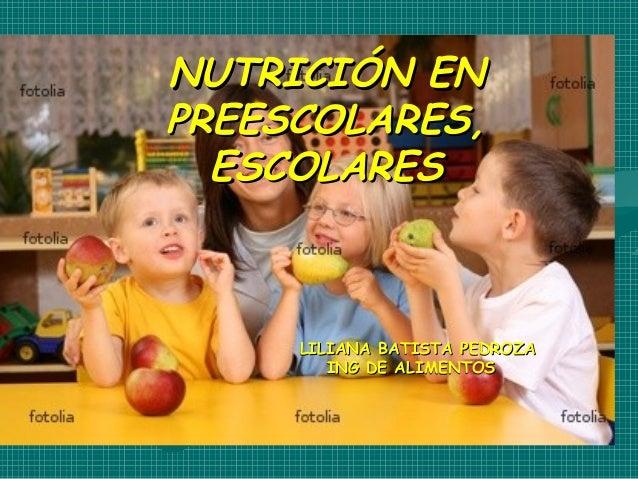 NUTRICIÓN ENNUTRICIÓN ENPREESCOLARES,PREESCOLARES,ESCOLARESESCOLARESLILIANA BATISTA PEDROZALILIANA BATISTA PEDROZAING DE A...