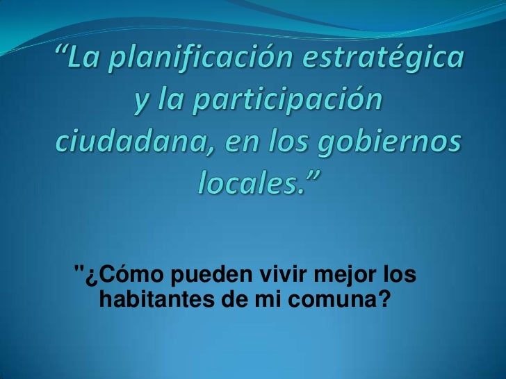 """""""La planificación estratégica y la participación ciudadana, en los gobiernos locales.""""<br />""""¿Cómo pueden vivir mejor los ..."""
