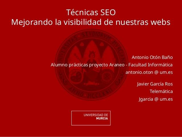 Técnicas SEO Mejorando la visibilidad de nuestras webs Antonio Otón Baño Alumno prácticas proyecto Araneo - Facultad Infor...