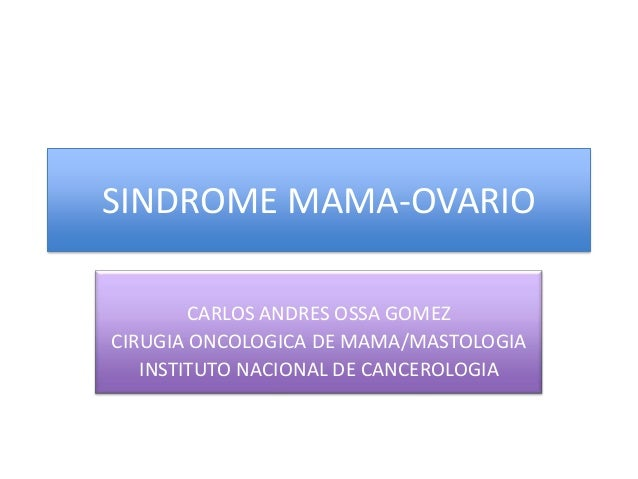 SINDROME MAMA-OVARIO CARLOS ANDRES OSSA GOMEZ CIRUGIA ONCOLOGICA DE MAMA/MASTOLOGIA INSTITUTO NACIONAL DE CANCEROLOGIA