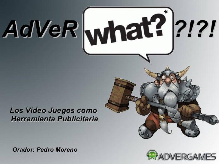 Los Video Juegos como  Herramienta Publicitaria Orador: Pedro Moreno AdVeR  ?!?!