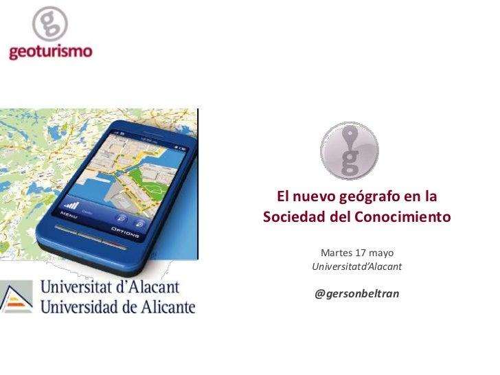 El nuevo geógrafo en la <br />Sociedad del Conocimiento<br />Martes 17 mayo<br />Universitatd'Alacant<br />@gersonbeltran<...