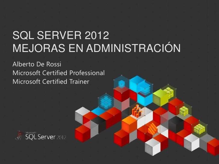 SQL SERVER 2012MEJORAS EN ADMINISTRACIÓNAlberto De RossiMicrosoft Certified ProfessionalMicrosoft Certified TrainerThis do...