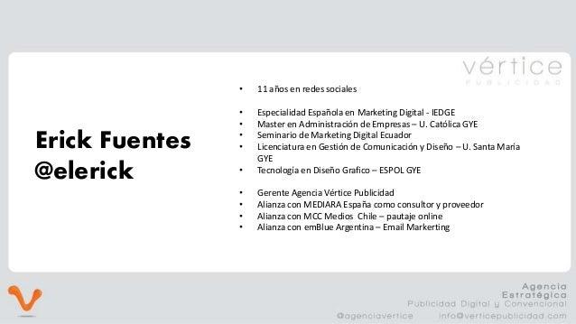 Erick Fuentes @elerick • 11 años en redes sociales • Especialidad Española en Marketing Digital - IEDGE • Master en Admini...