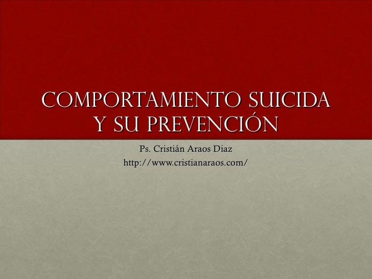 Comportamiento Suicida y su Prevención Ps. Cristián Araos Diaz http://www.cristianaraos.com/