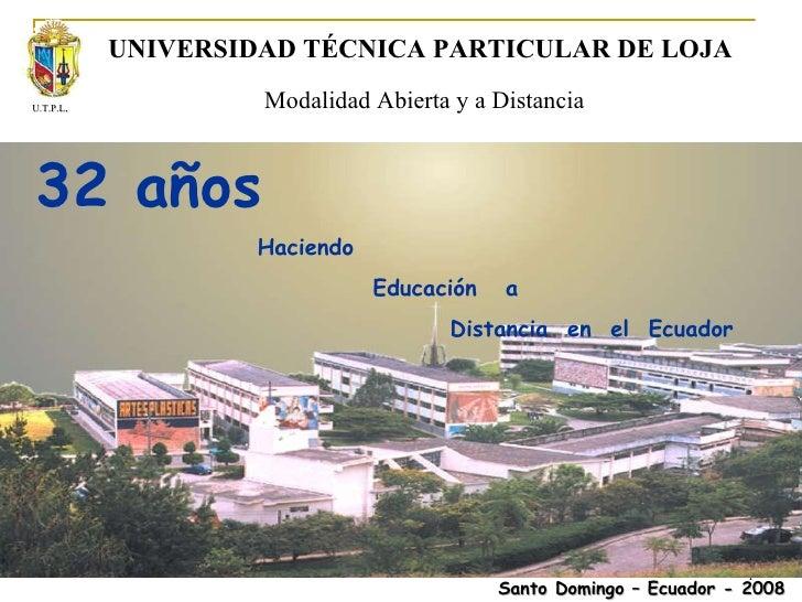 UNIVERSIDAD TÉCNICA PARTICULAR DE LOJA Modalidad Abierta y a Distancia 32 años Haciendo  Educación  a  Distancia  en  el  ...