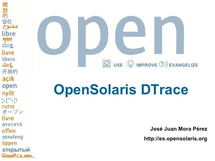 <ul><li>José Juan Mora Pérez </li></ul><ul><li>http://es.opensolaris.org </li></ul>USE IMPROVE EVANGELIZE OpenSolaris DTrace