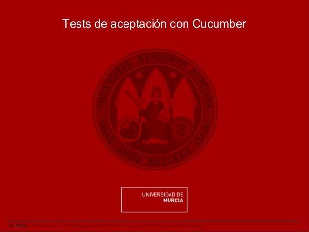Tests de aceptación con Cucumber  © 2013. Área de las Tecnologías de la Información y las Comunicaciones Aplicadas.