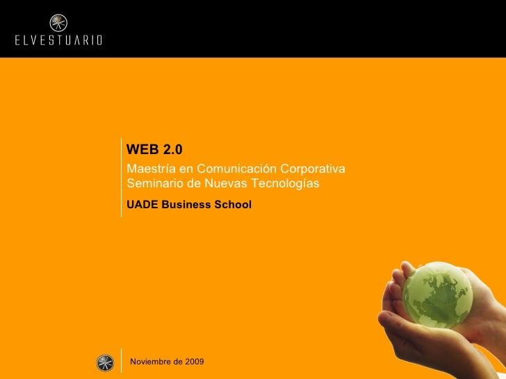 WEB 2.0 Maestría en Comunicación Corporativa Seminario de Nuevas Tecnologías UADE Business School Noviembre de 2009