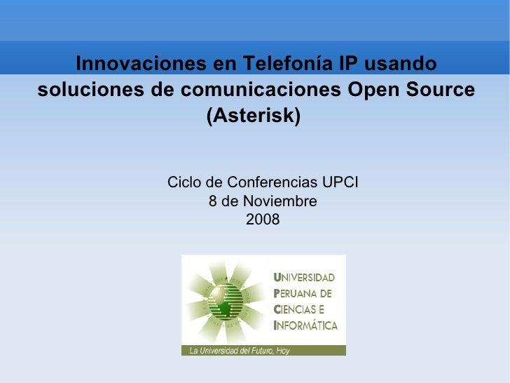 Innovaciones en Telefonía IP usando soluciones de comunicaciones Open Source (Asterisk)  Ciclo de Conferencias UPCI 8 de N...