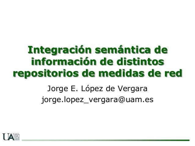 Integración semántica de    información de distintosrepositorios de medidas de red       Jorge E. López de Vergara     jor...