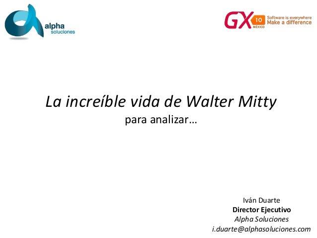 La increíble vida de Walter Mitty para analizar… Iván Duarte Director Ejecutivo Alpha Soluciones i.duarte@alphasoluciones....