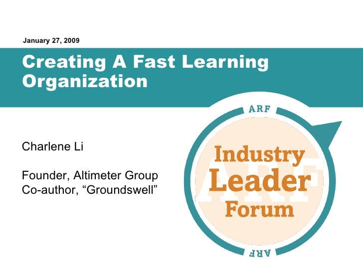 "Creating A Fast Learning Organization January 27, 2009 Charlene Li Founder, Altimeter Group Co-author, ""Groundswell"""