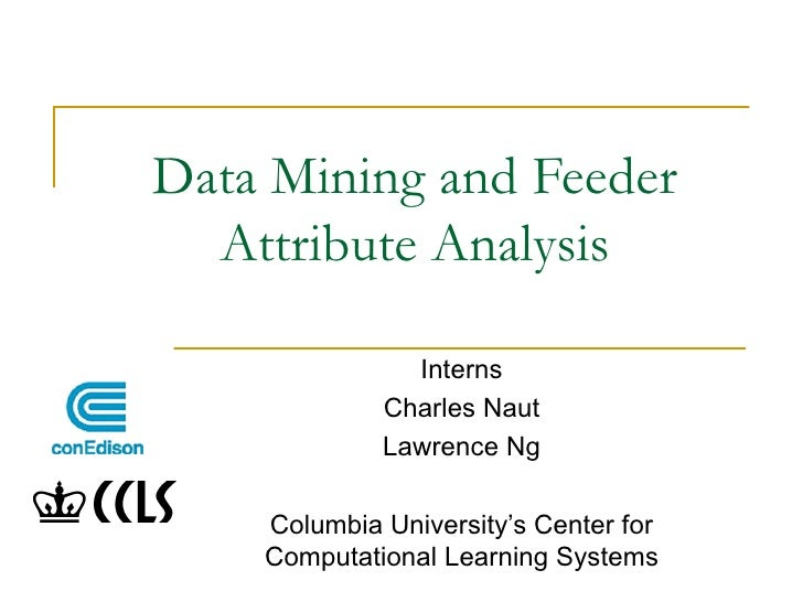 Data Mining and Feeder Attribute Analysis Interns Charles Naut Lawrence Ng Columbia University's Center for Computational ...