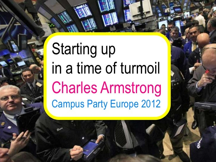 Starting upin a time of turmoilCharles ArmstrongCampus Party Europe 2012