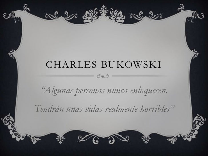 """CHARLES BUKOWSKI """"Algunas personas nunca enloquecen.Tendrán unas vidas realmente horribles"""""""