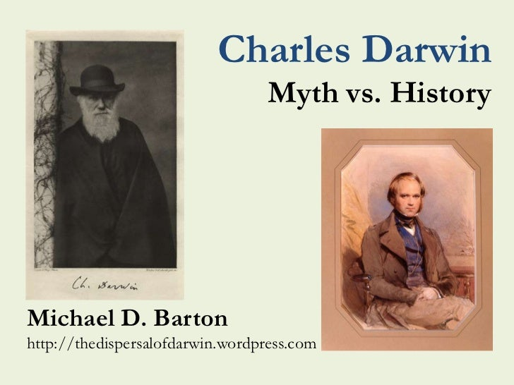 Charles Darwin                                  Myth vs. HistoryMichael D. Bartonhttp://thedispersalofdarwin.wordpress.com