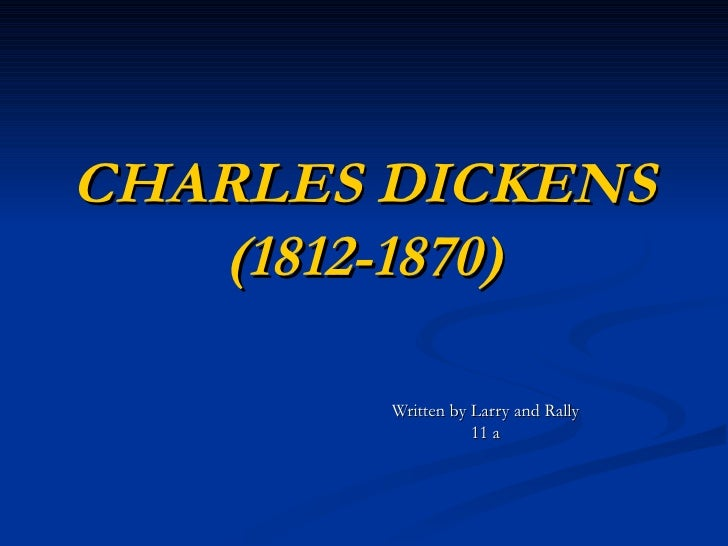 CHARLES DICKENS (1812-1870) Written by Larry and Rally 11 a