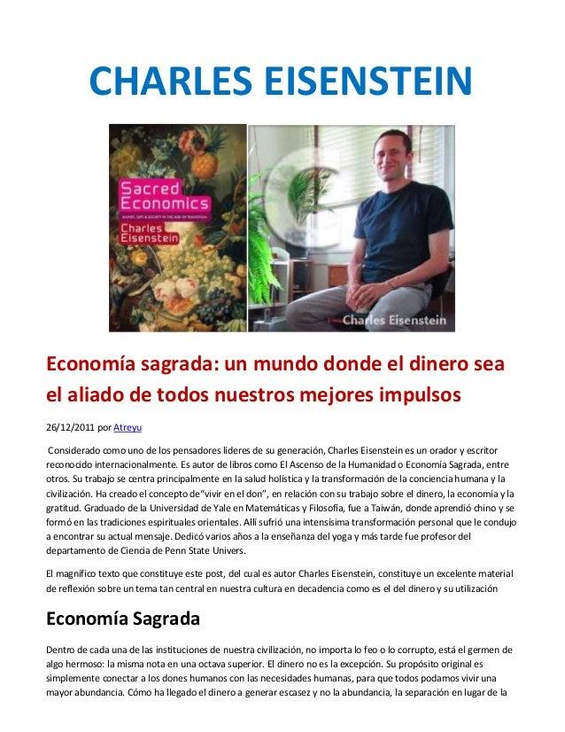 CHARLES EISENSTEIN  Economía sagrada: un mundo donde el dinero sea el aliado de todos nuestros mejores impulsos 26/12/2011...
