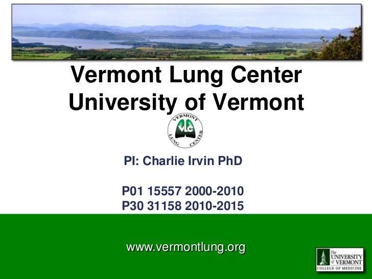 Vermont Lung CenterUniversity of Vermont    PI: Charlie Irvin PhD    P01 15557 2000-2010    P30 31158 2010-2015     www.ve...