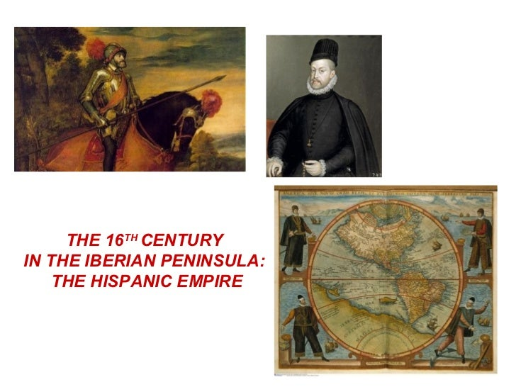 THE 16TH CENTURYIN THE IBERIAN PENINSULA:    THE HISPANIC EMPIRE