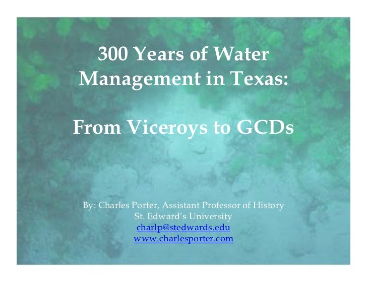 300 Years of WaterManagement in Texas:From Viceroys to GCDsBy: Charles Porter, Assistant Professor of History             ...