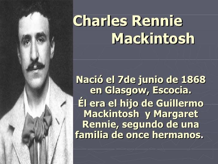 Charles Rennie  Mackintosh   Nació el 7de junio de 1868 en  Glasgow, Escocia . Él era el hijo de Guillermo Mackintosh  y M...