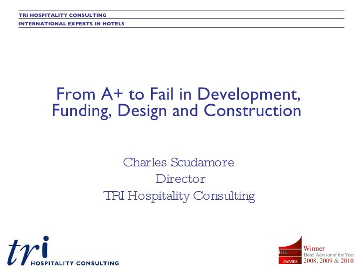 From A+ to Fail in Development, Funding, Design and Construction   Charles Scudamore Director TRI Hospitality Consulting