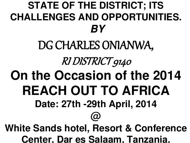 STATE OF THE DISTRICT; ITS CHALLENGES AND OPPORTUNITIES. BY DG CHARLES ONIANWA, RI DISTRICT9140 On the Occasion of the 201...