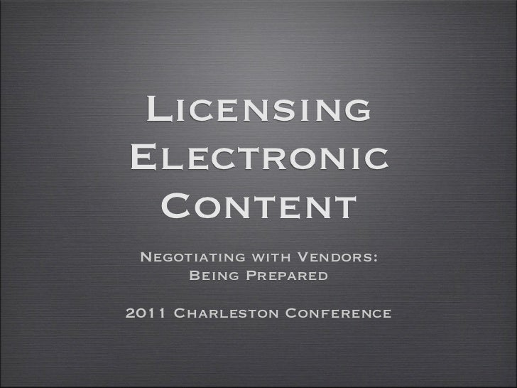 LicensingElectronic  Content Negotiating with Vendors:     Being Prepared2011 Charleston Conference