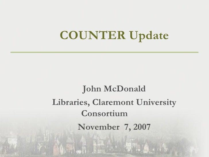 <ul><li>COUNTER Update </li></ul><ul><li>John McDonald </li></ul><ul><li>Libraries, Claremont University Consortium </li><...