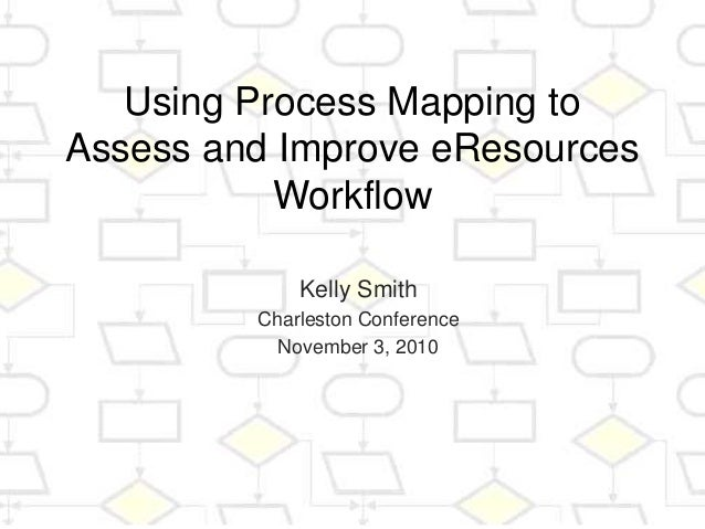 Using Process Mapping to Assess and Improve eResources Workflow Kelly Smith Charleston Conference November 3, 2010