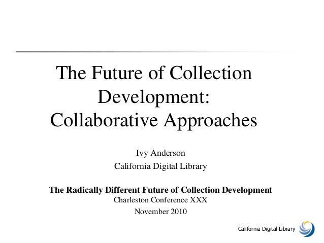 California Digital Library The Future of Collection Development: Collaborative Approaches Ivy Anderson California Digital ...