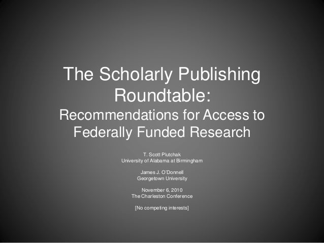 The Scholarly Publishing Roundtable: Recommendations for Access to Federally Funded Research T. Scott Plutchak University ...