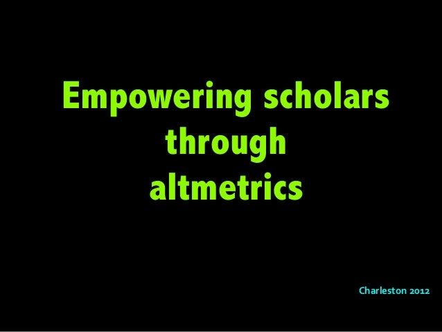 Qs for Charleston2012 Empowering Scholars through Altmetrics