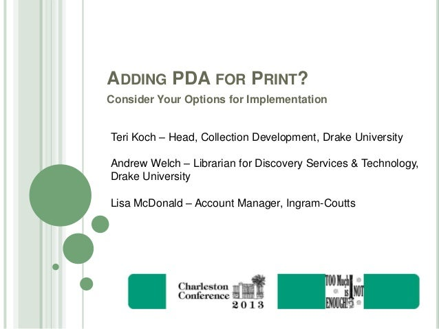 ADDING PDA FOR PRINT? Consider Your Options for Implementation Teri Koch – Head, Collection Development, Drake University ...
